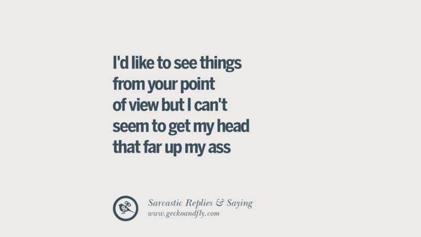 I'd like to see things from your point of view but I can't seem to get my head that far up my ass. Funny Non-Swearing Insults And Sarcastic Quotes for fake friends, ex bf, ex gf, boyfriend, girlfriend, enemies and haters facebook twitter pinterest