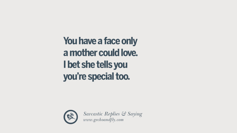 You have a face only a mother could love. I bet she tells you you're special too. Funny Non-Swearing Insults And Sarcastic Quotes for fake friends, ex bf, ex gf, boyfriend, girlfriend, enemies and haters facebook twitter pinterest