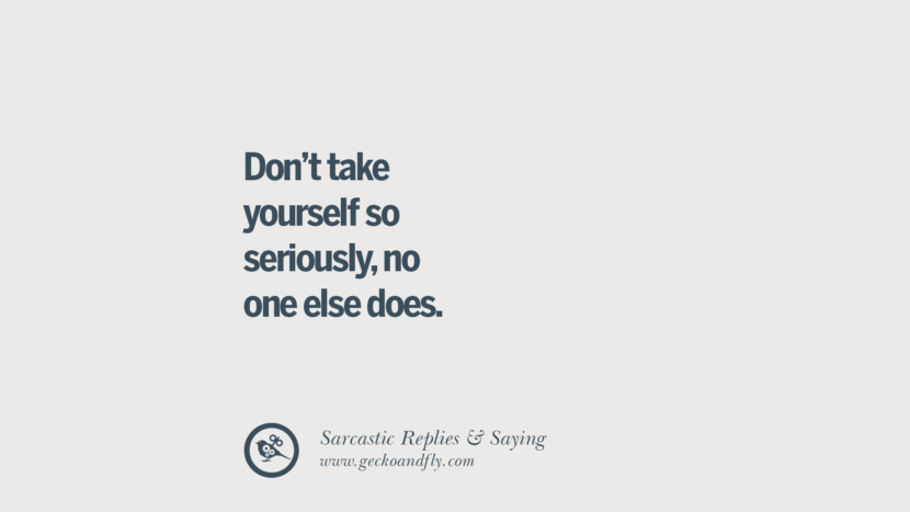 Don't take yourself so seriously, no one else does.