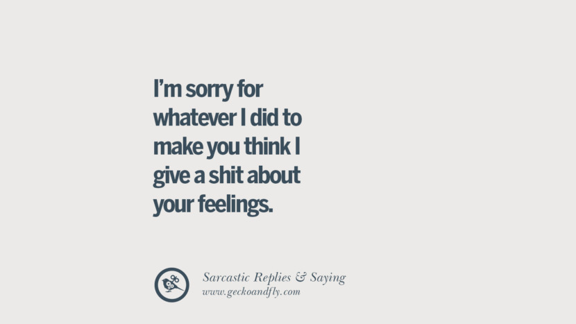 I'm sorry for whatever I did to make you think I give a shit about your feelings.
