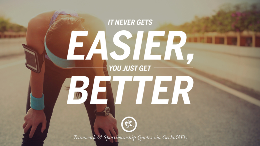 It never gets easier, you get get better. Quotes Sportsmanship Teamwork Sports Soccer Fifa Football Cricket NBA Basketball Hockey Tennis Volleyball Table Tennis Baseball Rugby American Football Golf facebook twitter pinterest team work sports saying live online olympics games teamwork quotes inspirational motivational