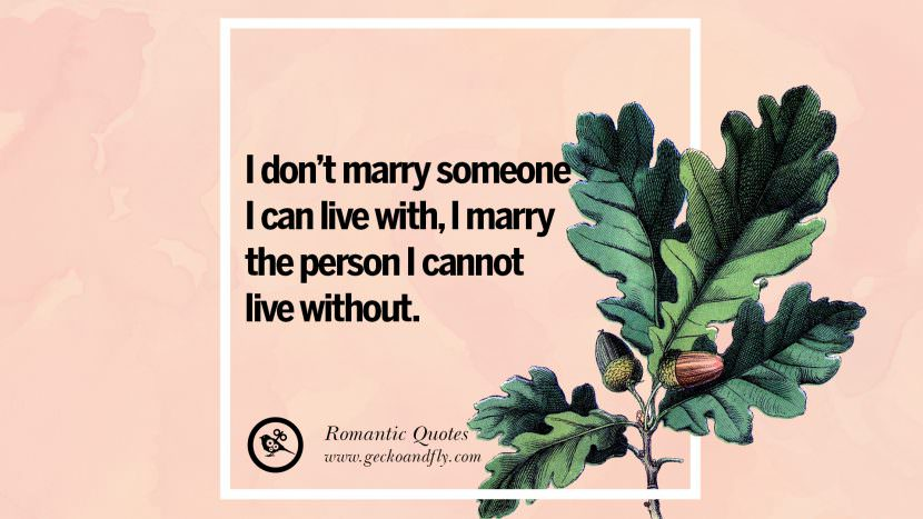 I don't marry someone I can live with, I marry the person I cannot live without. Romantic Quotes Wedding Vows Toast love poem anniversary speech facebook twitter pinterest