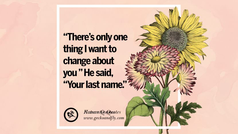 There's only one thing I want to change about you He said, Your last name. Romantic Quotes Wedding Vows Toast love poem anniversary speech facebook twitter pinterest