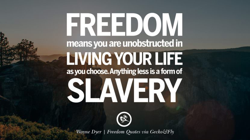 Freedom means you are unobstructed in living your life as you choose. Anything less is a form of slavery. - Wayne Dyer Inspiring Motivational Quotes About Freedom And Liberty Instagram Pinterest Facebook Happiness