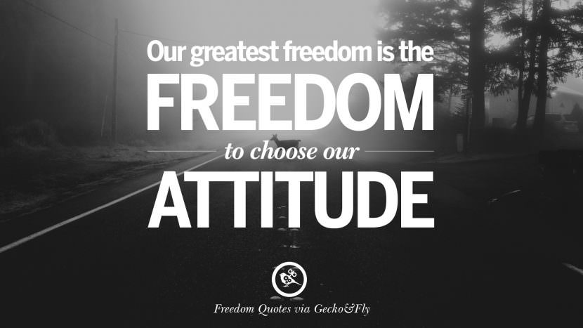 Our greatest freedom is the freedom to choose our attitude. Inspiring Motivational Quotes About Freedom And Liberty Instagram Pinterest Facebook Happiness