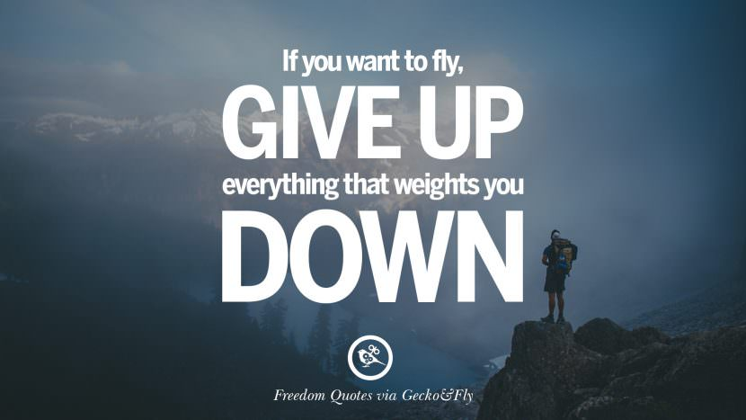If you want to fly, give up everything that weights you down. Inspiring Motivational Quotes About Freedom And Liberty Instagram Pinterest Facebook Happiness
