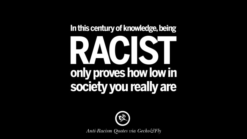 In this century of knowledge, being racist only proves how low in society you really are. Quotes About Anti Racism And Against Racial Discrimination Instagram Pinterest Facebook