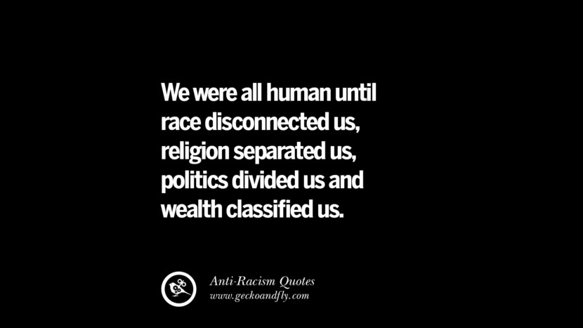 We were all human until race disconnected us, religion separated us, politics divided us and wealth classified us. Quotes About Anti Racism And Against Racial Discrimination Instagram Pinterest Facebook