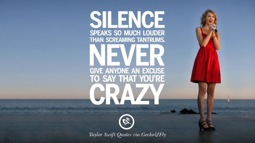 Silence speaks so much louder than screaming tantrums. Never give anyone an excuse to say that you're crazy. Beautiful Taylor Swift Quotes On Believing In Yourself Instagram Pinterest Facebook