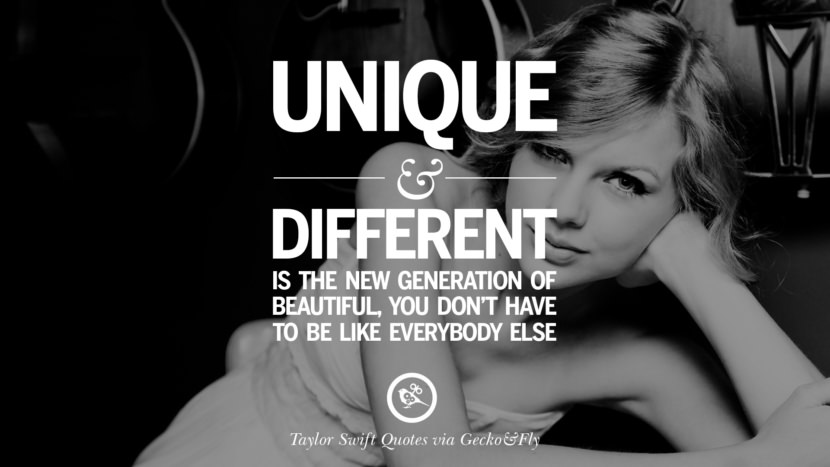 Unique and different is the new generation of beautiful, you don't have to be like everybody else. Beautiful Taylor Swift Quotes On Believing In Yourself Instagram Pinterest Facebook