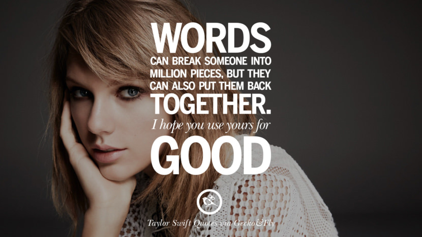 Words can break someone into a million pieces, but they can also put them back together. I hope you use yours for good. Beautiful Taylor Swift Quotes On Believing In Yourself Instagram Pinterest Facebook