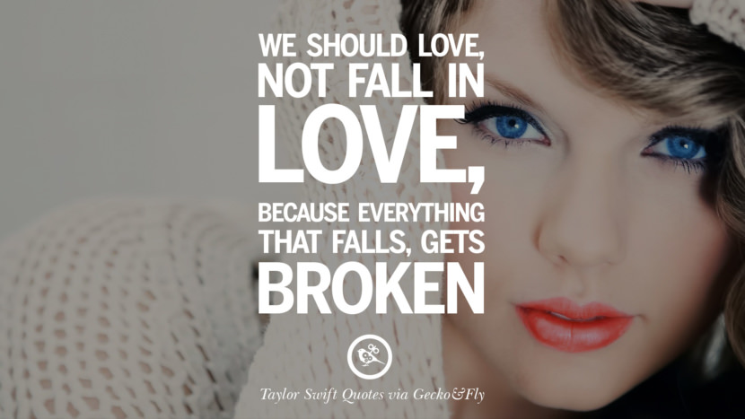 We should love, not fall in love, because everything that falls, gets broken. Beautiful Taylor Swift Quotes On Believing In Yourself Instagram Pinterest Facebook