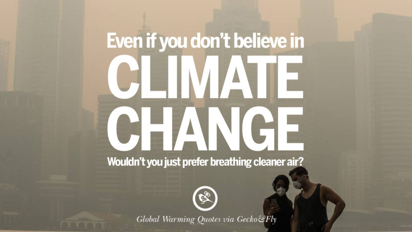 Even if you don't believe in climate change, wouldn't you just prefer breathing cleaner air? Global Warming Quotes About Carbon Dioxide, Greenhouse Gases, And Emissions