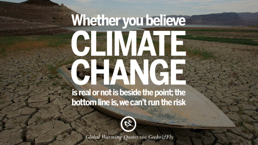 Whether you believe climate change is real or not is beside the point; the bottom line is, we can't run the risk. Global Warming Quotes About Carbon Dioxide, Greenhouse Gases, And Emissions