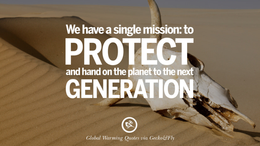We have a single mission: to protect and hand on the planet to the next generation. Global Warming Quotes About Carbon Dioxide, Greenhouse Gases, And Emissions