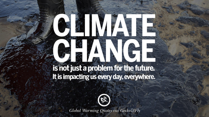Climate change is not just a problem for the future. It is impacting us every day, everywhere. Global Warming Quotes About Carbon Dioxide, Greenhouse Gases, And Emissions