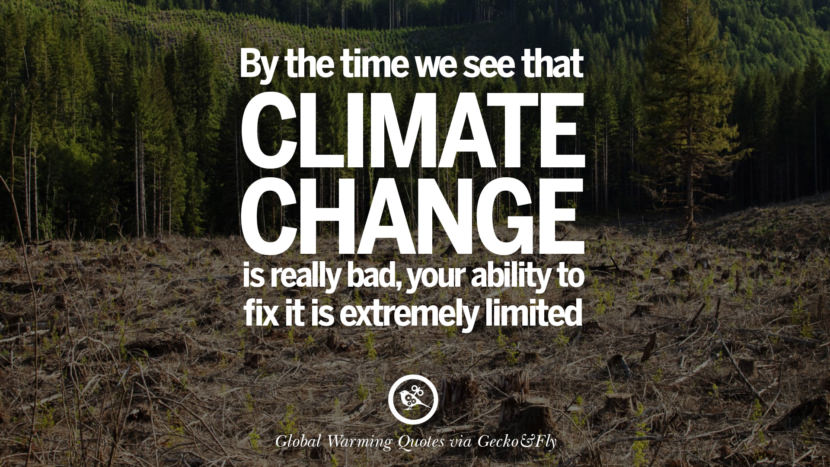 By the time we see that climate change is really bad, your ability to fix it is extremely limited. Global Warming Quotes About Carbon Dioxide, Greenhouse Gases, And Emissions
