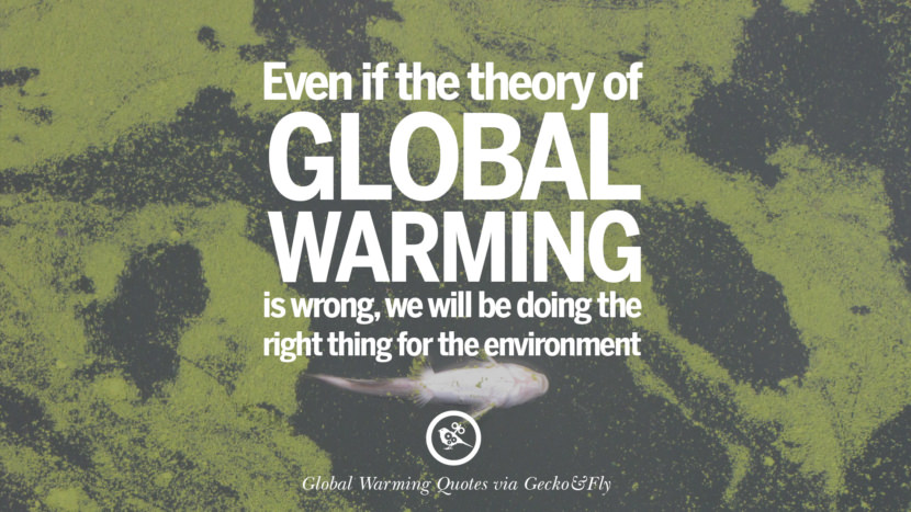 Even if the theory of Global Warming is wrong, we will be doing the right thing for the environment. Global Warming Quotes About Carbon Dioxide, Greenhouse Gases, And Emissions