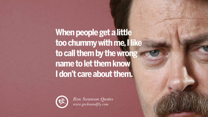 When people get a little too chummy with me, I like to call them by the wrong name to let them know I don't care about them. Funny Ron Swanson Quotes And Meme