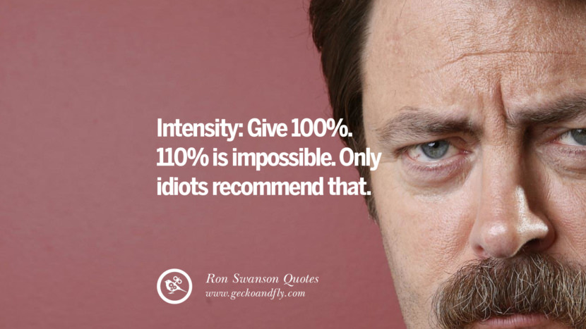 Intensity: Give 100%. 110% is impossible. Only idiots recommend that. Funny Ron Swanson Quotes And Meme