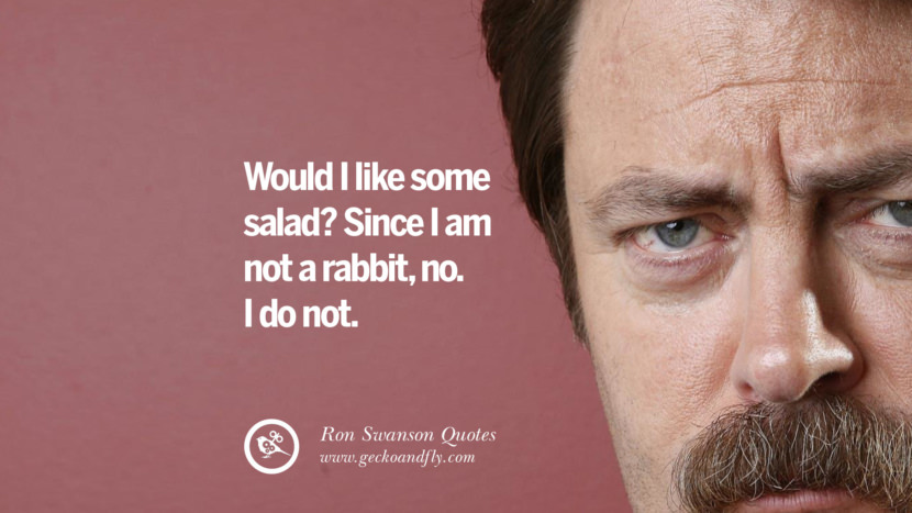 Would I like some salad? Since I am not a rabbit, no. I do not. Funny Ron Swanson Quotes And Meme
