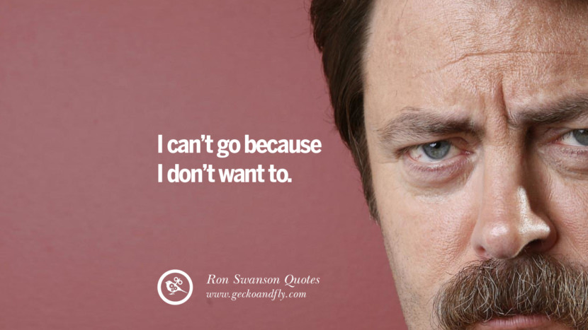 I can't go because I don't want to. Funny Ron Swanson Quotes And Meme