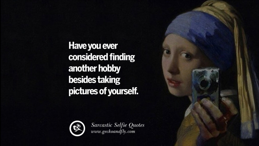 Have you ever considered finding another hobby besides taking pictures of yourself. Sarcastic Anti-Selfie Quotes For Facebook And Instagram Friends
