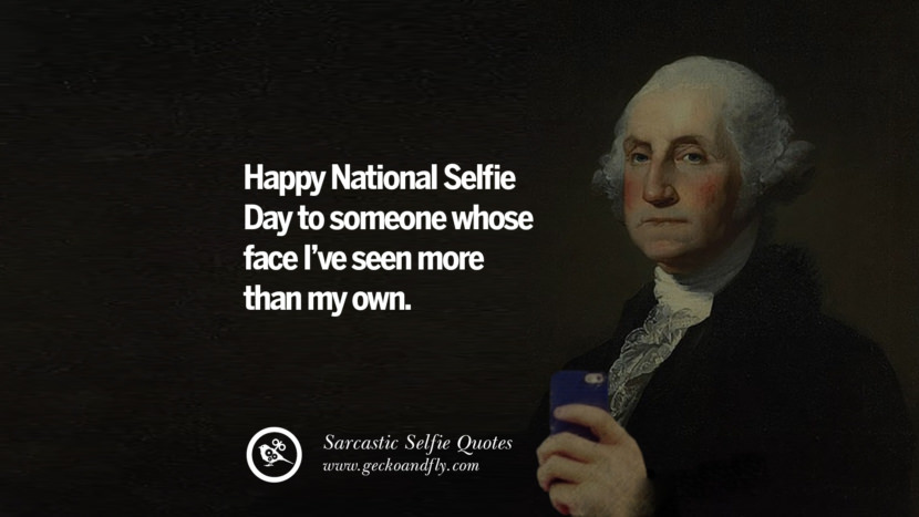 Happy National Selfie Day to someone whose face I've seen more than my own. Sarcastic Anti-Selfie Quotes For Facebook And Instagram Friends