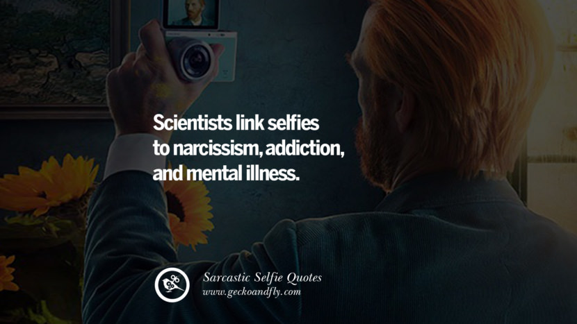 Scientists link selfies to narcissism, addiction, and mental illness. Sarcastic Anti-Selfie Quotes For Facebook And Instagram Friends