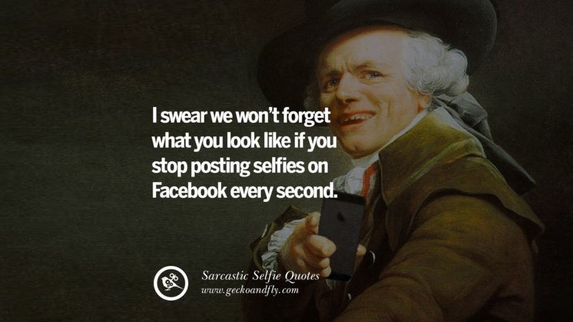 I swear we won't forget what you look like if you stop posting selfies on Facebook every second. Sarcastic Anti-Selfie Quotes For Facebook And Instagram Friends