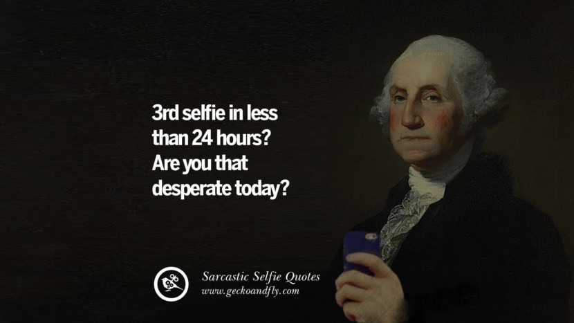 3rd selfie in less than 24 hours? Are you that desperate today? Sarcastic Anti-Selfie Quotes For Facebook And Instagram Friends