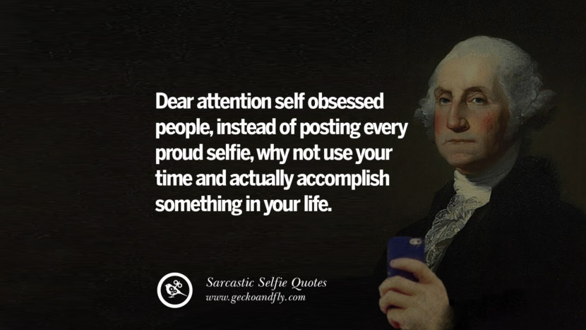 Dear attention self obsessed people, instead of posting every proud selfie, why not use your time and actually accomplish something in your life. Sarcastic Anti-Selfie Quotes For Facebook And Instagram Friends