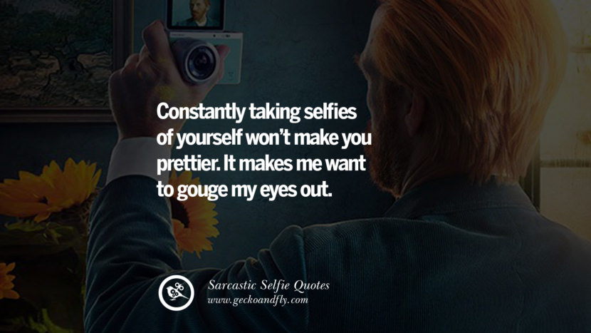 Constantly taking selfies of yourself won't make you prettier. It makes me want to gouge my eyes out. Sarcastic Anti-Selfie Quotes For Facebook And Instagram Friends