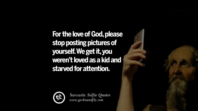 For the love of God, please stop posting pictures of yourself. We get it, you weren't loved as a kid and started for attention. Sarcastic Anti-Selfie Quotes For Facebook And Instagram Friends