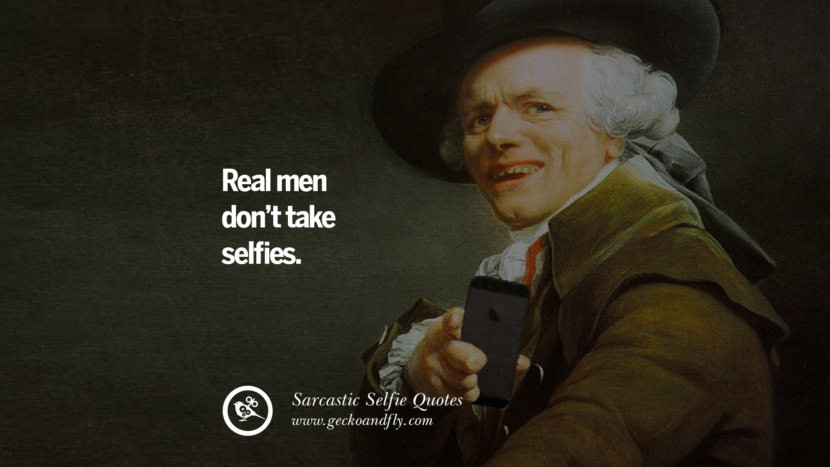 Real men don't take selfies. Sarcastic Anti-Selfie Quotes For Facebook And Instagram Friends