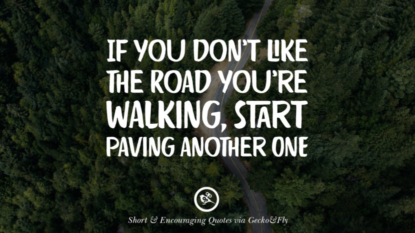 If you don't like the road you're walking, start paving another one. Beautiful Short, Nice And Encouraging Quotes For An Inspirational Day