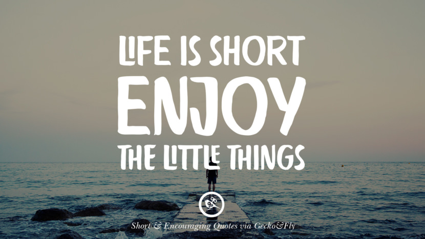 Life is short, enjoy the little things. Beautiful Short, Nice And Encouraging Quotes For An Inspirational Day