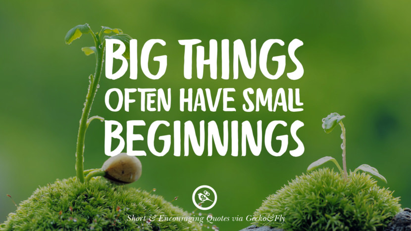 Big things often have small beginnings. Beautiful Short, Nice And Encouraging Quotes For An Inspirational Day