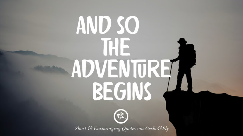 And so the adventure begins. Beautiful Short, Nice And Encouraging Quotes For An Inspirational Day
