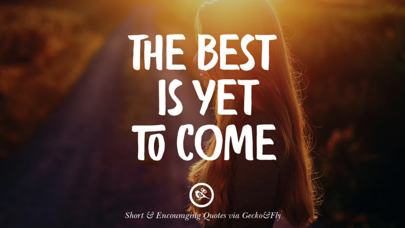 The best is yet to come. Beautiful Short, Nice And Encouraging Quotes For An Inspirational Day