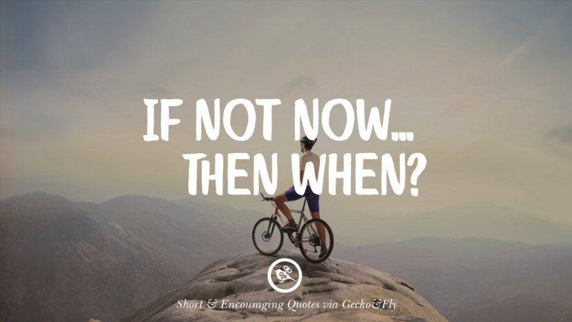 If not now.... then when? Beautiful Short, Nice And Encouraging Quotes For An Inspirational Day