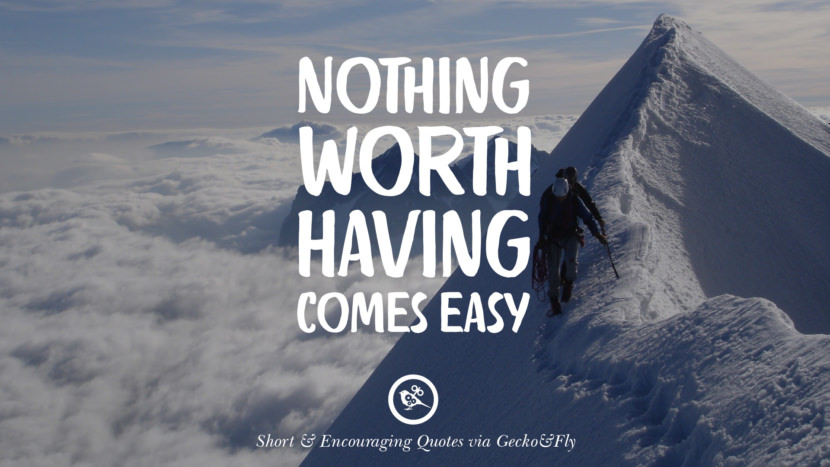Nothing worth having comes easy. Beautiful Short, Nice And Encouraging Quotes For An Inspirational Day