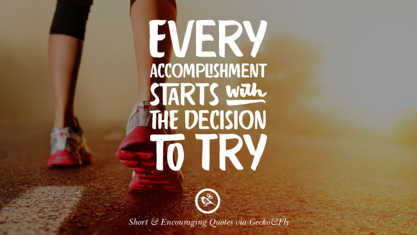 Every accomplishment starts with the decision to try. Beautiful Short, Nice And Encouraging Quotes For An Inspirational Day