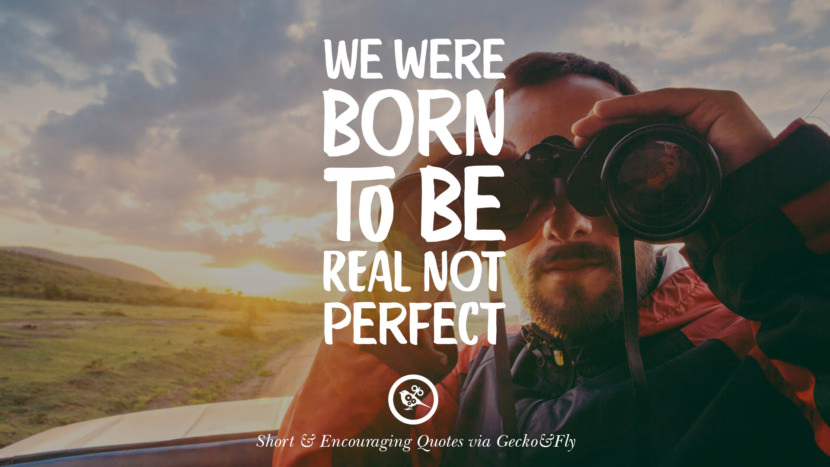 We were born to be real, not perfect. Beautiful Short, Nice And Encouraging Quotes For An Inspirational Day