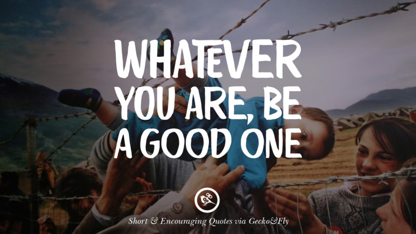 Whatever you are, be a good one. Beautiful Short, Nice And Encouraging Quotes For An Inspirational Day