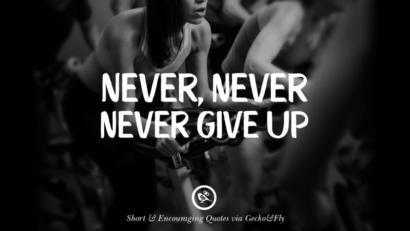Never, never never give up. Beautiful Short, Nice And Encouraging Quotes For An Inspirational Day