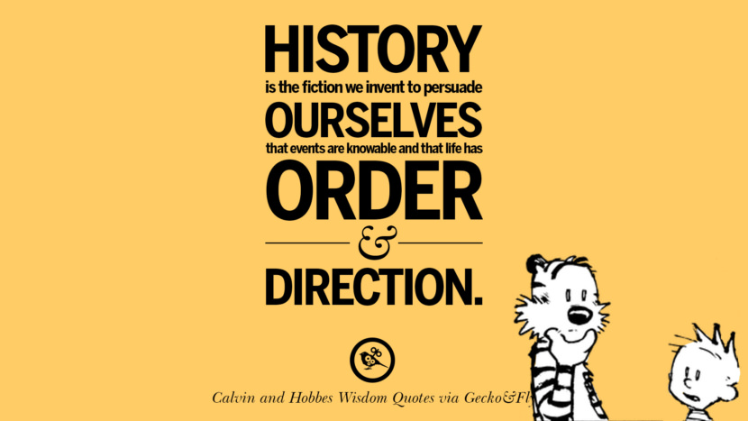 History is the fiction we invent to persuade ourselves that events are knowable and that life has order and direction. Calvin And Hobbes Words Of Wisdom Quotes And Wise Sayings