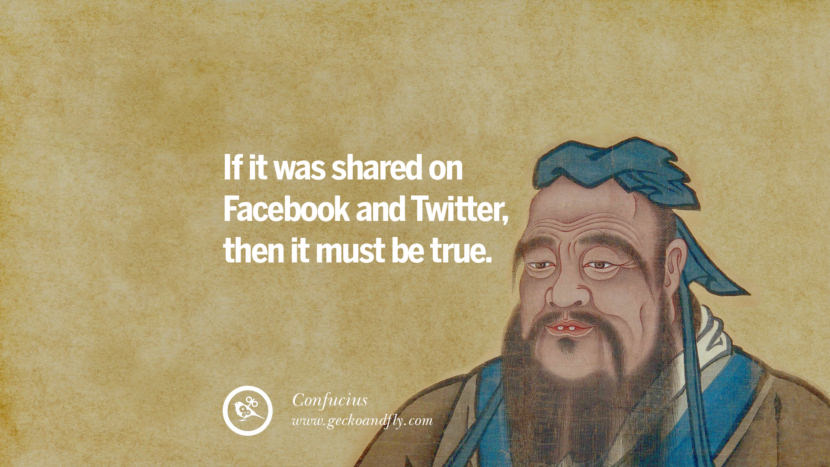 If it was shared on Facebook and Twitter, then it must be true. - Confucius Quotes To Counter Fake News On Facebook And Twitter Social Media