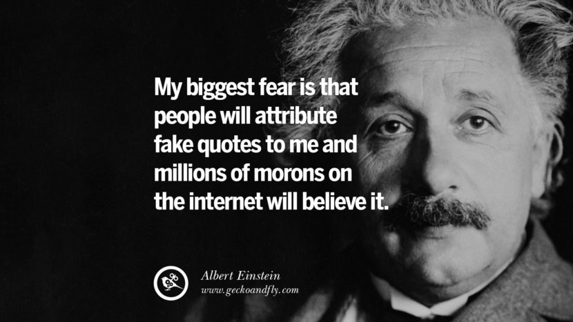 My biggest fear is that people will attribute fake quotes to me and millions of morons on the internet will believe it. - Albert Einstein Quotes To Counter Fake News On Facebook And Twitter Social Media