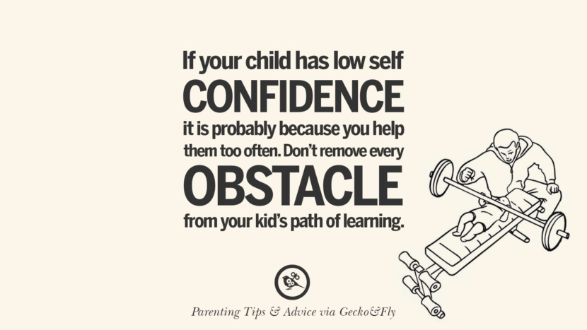If you child has low self confidence it is probably because you help them too often. Don't remove every obstacle from your kid's path of learning. Quotes On Parenting Tips, Advice, And Guidance On Raising Good Children